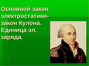 Основной закон электростатики- закон Кулона. Единица эл. заряда.