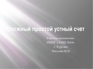Сложный простой устный счет Учитель математики МБОУ « СОШ №44» г. Кургана Мас