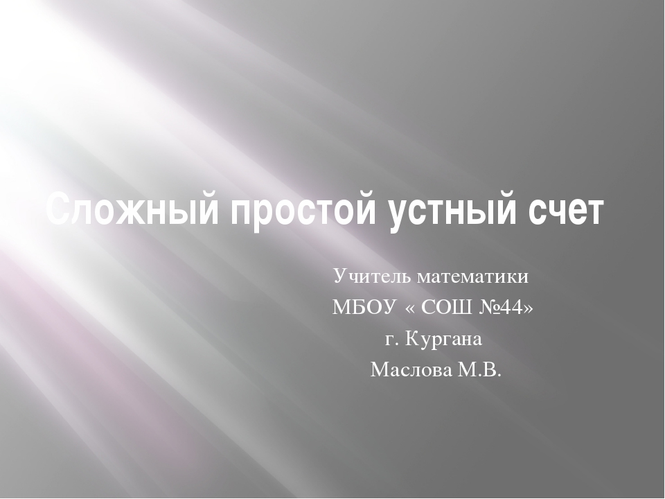 Сложный простой устный счет Учитель математики МБОУ « СОШ №44» г. Кургана Мас...