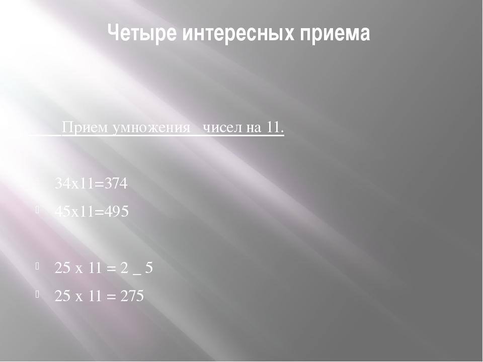 Четыре интересных приема Прием умножения чисел на 11. 34x11=374 45x11=495 25...