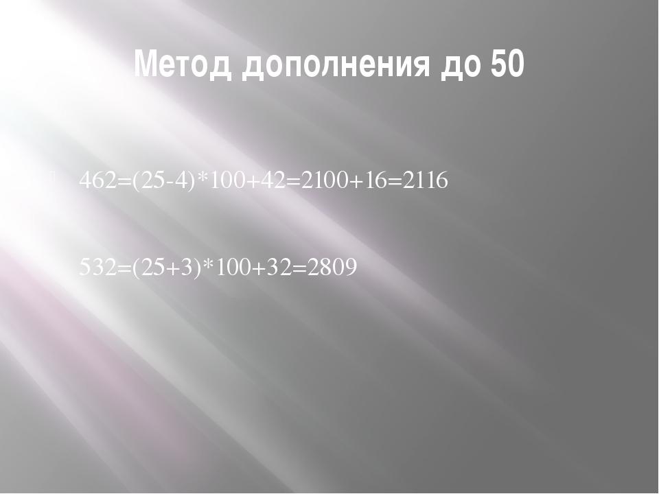 Метод дополнения до 50 462=(25-4)*100+42=2100+16=2116 532=(25+3)*100+32=2809
