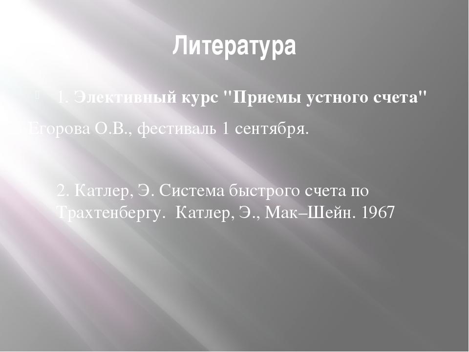 """Литература 1. Элективный курс """"Приемы устного счета"""" Егорова О.В., фестиваль..."""