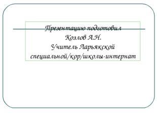 Презентацию подготовил Козлов А.Н. Учитель Ларьякской специальной/кор/школы-
