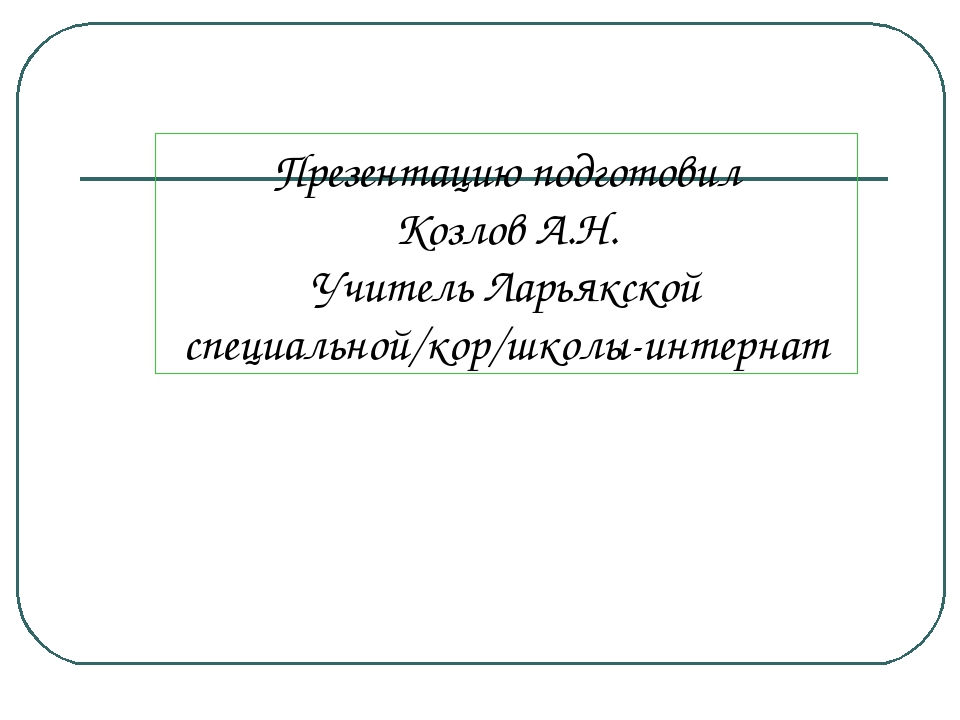 Презентацию подготовил Козлов А.Н. Учитель Ларьякской специальной/кор/школы-...