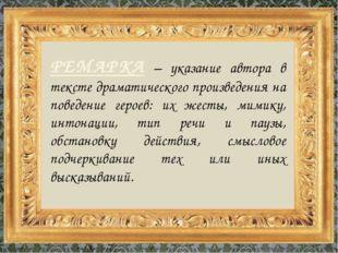 РЕМАРКА – указание автора в тексте драматического произведения на поведение г