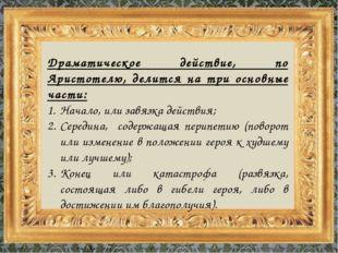 Драматическое действие, по Аристотелю, делится на три основные части: Начало,