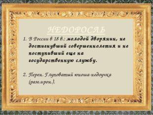 НЕДОРОСЛЬ В России в 18 в.: молодой дворянин, не достигнувший совершеннолетия