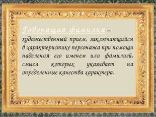 Говорящая фамилия – художественный прием, заключающийся в характеристике перс