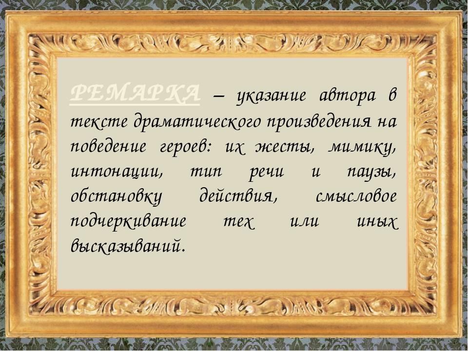 РЕМАРКА – указание автора в тексте драматического произведения на поведение г...
