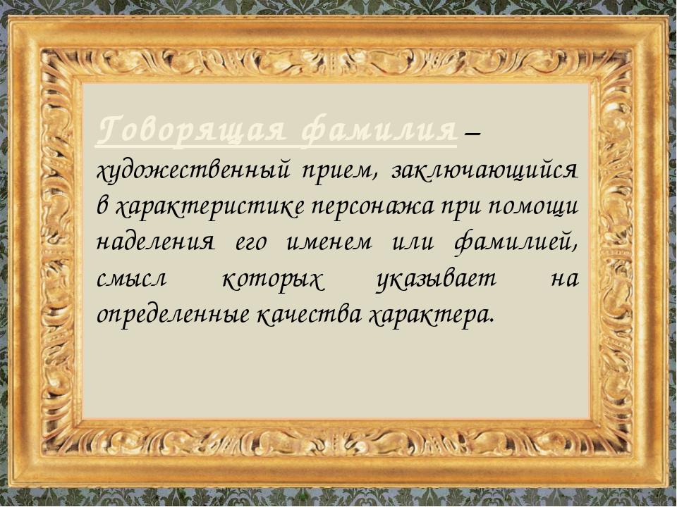 Говорящая фамилия – художественный прием, заключающийся в характеристике перс...