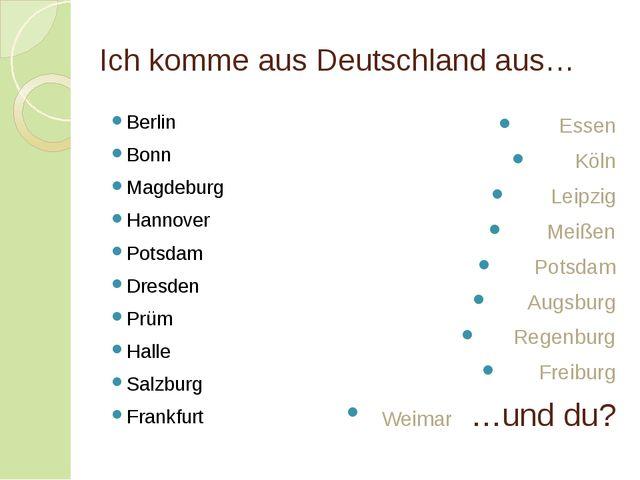 Ich komme aus Deutschland aus… Berlin Bonn Magdeburg Hannover Potsdam Dresden...