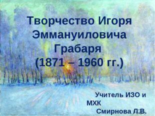 Творчество Игоря Эммануиловича Грабаря (1871 – 1960 гг.) Учитель ИЗО и МХК См