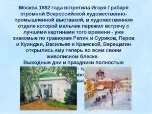 Москва 1882 года встретила Игоря Грабаря огромной Всероссийской художественно