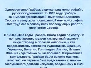 Одновременно Грабарь задумал ряд монографий о русских художниках. В 1913 году
