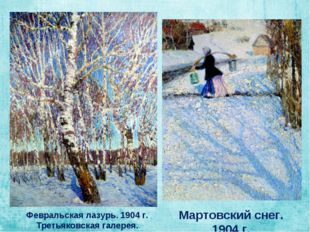 Февральская лазурь. 1904 г. Третьяковская галерея. Мартовский снег. 1904 г.