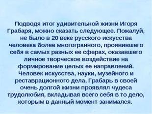 Подводя итог удивительной жизни Игоря Грабаря, можно сказать следующее. Пожал