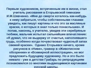 Первым художником, встреченным им в жизни, стал учитель рисования в Егорьевск
