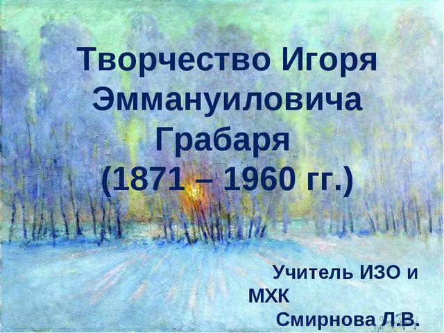 Творчество Игоря Эммануиловича Грабаря (1871 – 1960 гг.) Учитель ИЗО и МХК См...