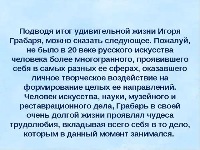Подводя итог удивительной жизни Игоря Грабаря, можно сказать следующее. Пожал...