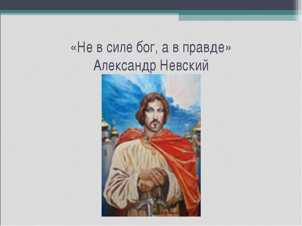 «Не в силе бог, а в правде» Александр Невский