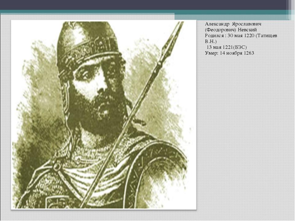 Александр Ярославович (Феодорович) Невский Родился : 30 мая 1220 (Татищев В.Н...