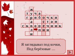 Я заглядывал под кочки, Под берёзовые … http://linda6035.ucoz.ru/