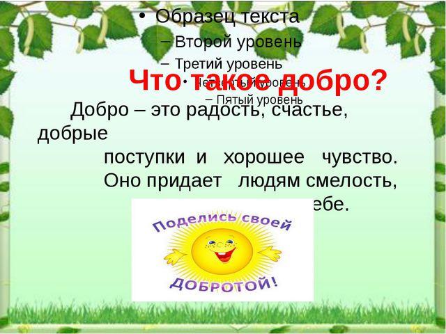Что такое добро? Добро – это радость, счастье, добрые поступки и хорошее чув...