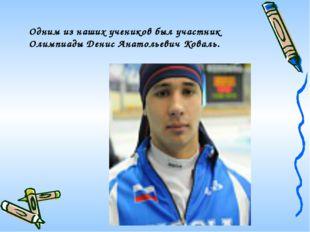 Одним из наших учеников был участник Олимпиады Денис Анатольевич Коваль.