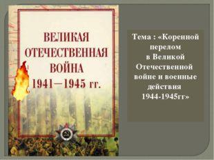 Тема : «Коренной перелом в Великой Отечественной войне и военные действия 194