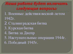 1. Военные действия весной-летом 1942г. 2. Сталинградская битва 3. Курская би