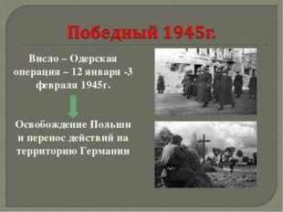 Висло – Одерская операция – 12 января -3 февраля 1945г. Освобождение Польши и