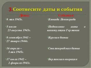 Даты: 8 мая 1945г. 5 июля- 23 августа 1943г. 8 сентября 1941 – 27 января 1944