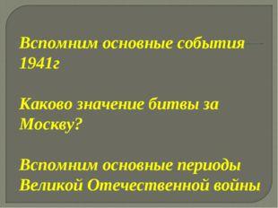 Вспомним основные события 1941г Каково значение битвы за Москву? Вспомним осн