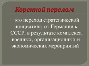- это переход стратегической инициативы от Германии к СССР, в результате комп