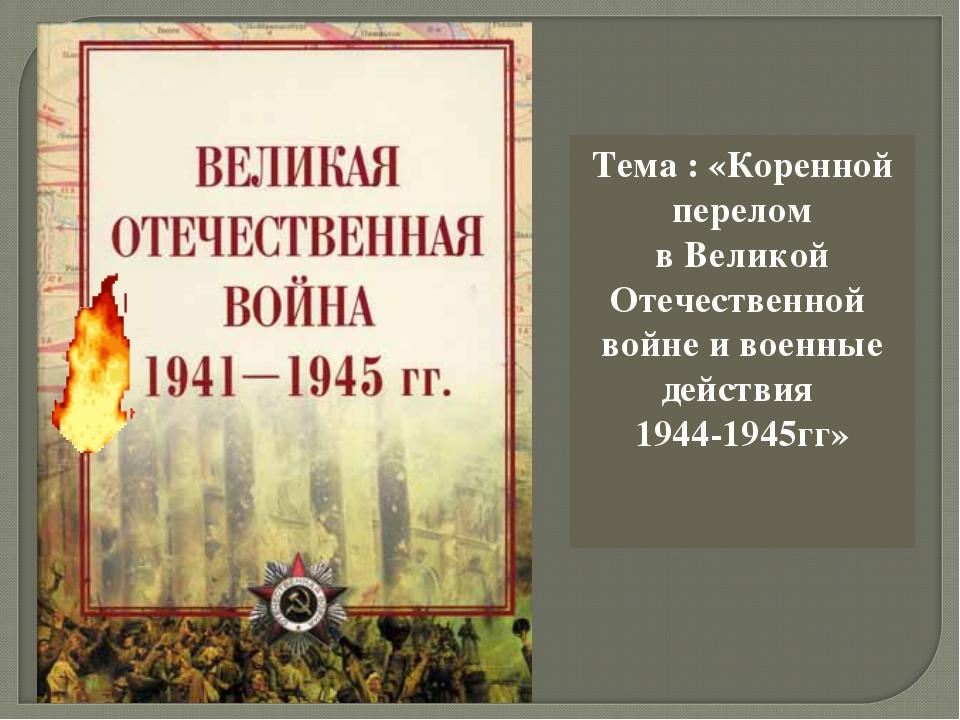 Тема : «Коренной перелом в Великой Отечественной войне и военные действия 194...
