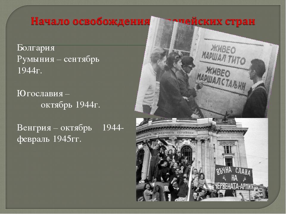 Болгария Румыния – сентябрь 1944г. Югославия – октябрь 1944г. Венгрия – октяб...
