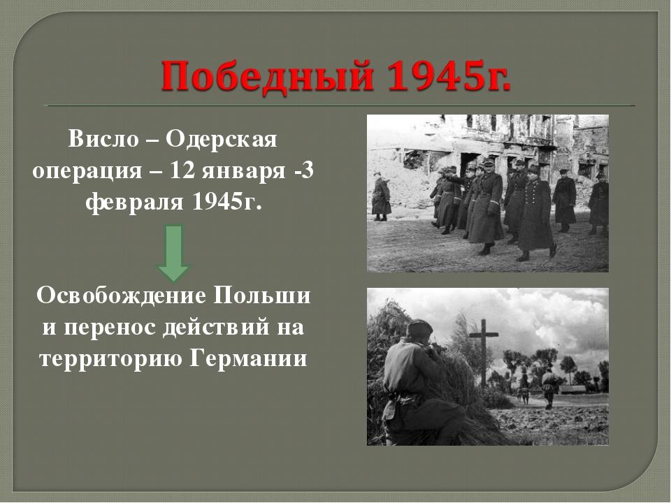 Висло – Одерская операция – 12 января -3 февраля 1945г. Освобождение Польши и...