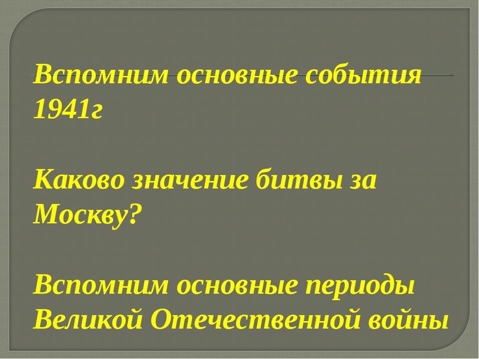Вспомним основные события 1941г Каково значение битвы за Москву? Вспомним осн...