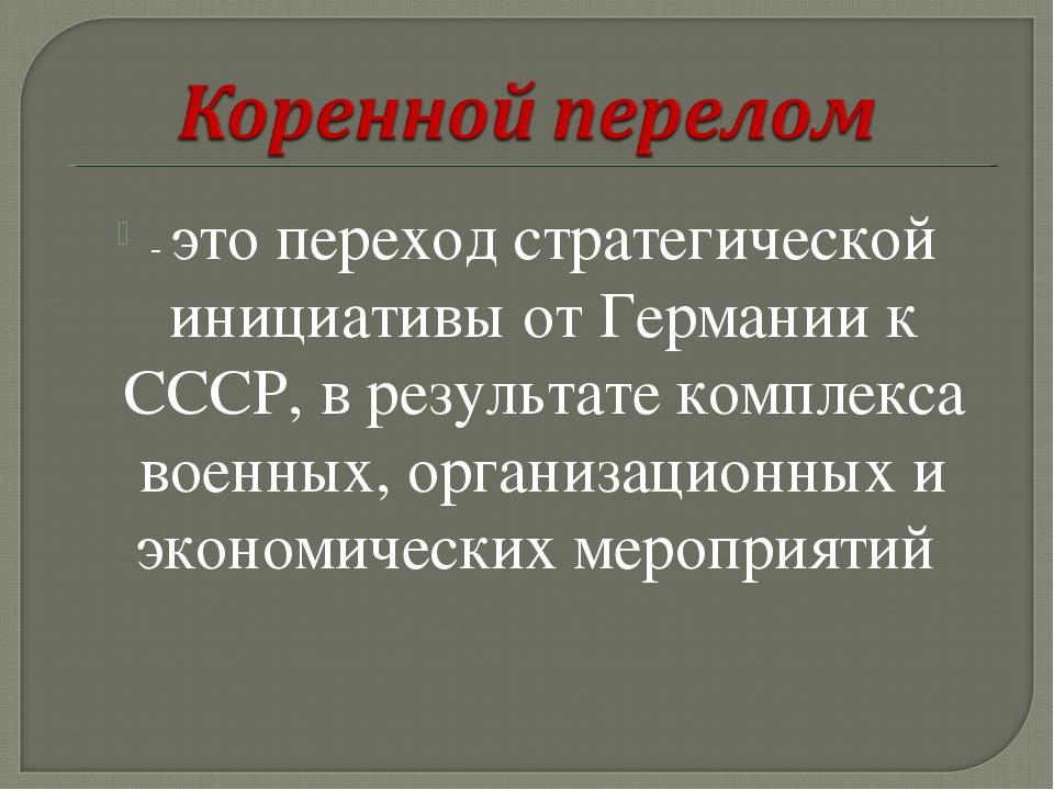 - это переход стратегической инициативы от Германии к СССР, в результате комп...