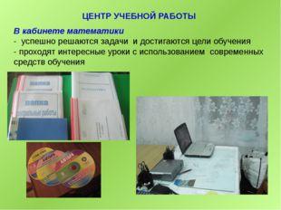 ЦЕНТР УЧЕБНОЙ РАБОТЫ В кабинете математики - успешно решаются задачи и достиг