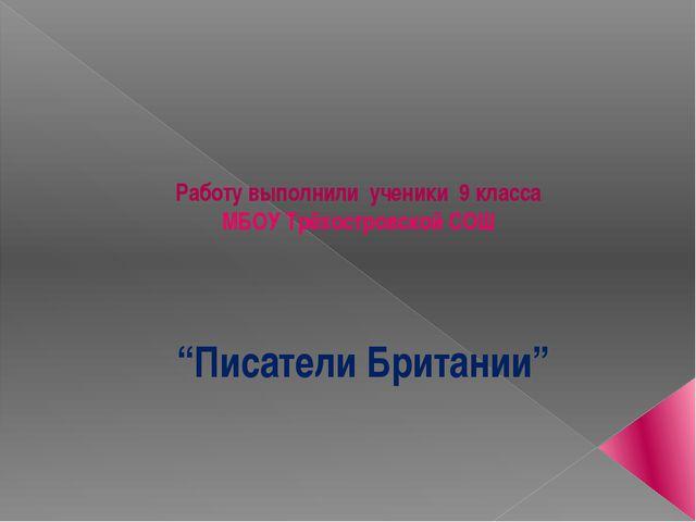 """""""Писатели Британии"""" Работу выполнили ученики 9 класса МБОУ Трёхостровской СОШ"""