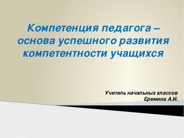Учитель начальных классов Еремина А.И. Компетенция педагога – основа успешног...