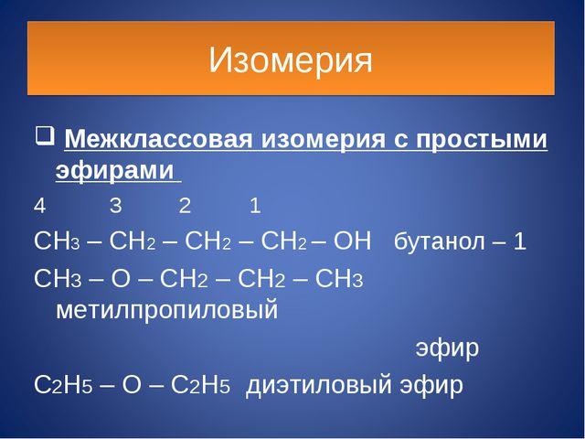 Изомерия Межклассовая изомерия с простыми эфирами 4 3 2 1 CH3 – CH2 – CH2 – C...