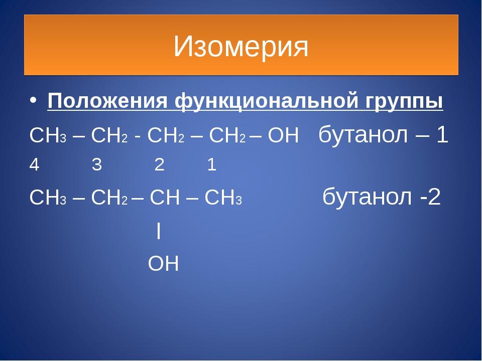 Изомерия Положения функциональной группы CH3 – CH2 - CH2 – CH2 – OH бутанол –...