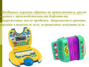 Проданные игрушки обратно не принимаются, кроме игрушек с производственными