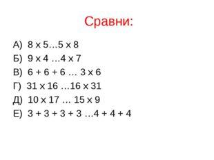 Сравни: А) 8 х 5…5 х 8 Б) 9 х 4 …4 х 7 В) 6 + 6 + 6 … 3 х 6 Г) 31 х 16 …16 х