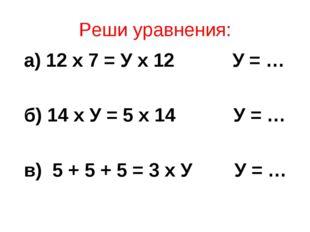 Реши уравнения: а) 12 х 7 = У х 12 У = … б) 14 х У = 5 х 14 У = … в) 5 + 5 +