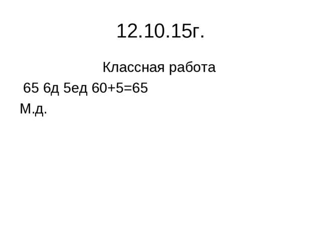 12.10.15г. Классная работа 65 6д 5ед 60+5=65 М.д.