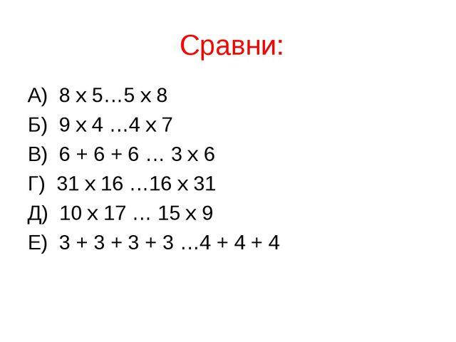 Сравни: А) 8 х 5…5 х 8 Б) 9 х 4 …4 х 7 В) 6 + 6 + 6 … 3 х 6 Г) 31 х 16 …16 х...