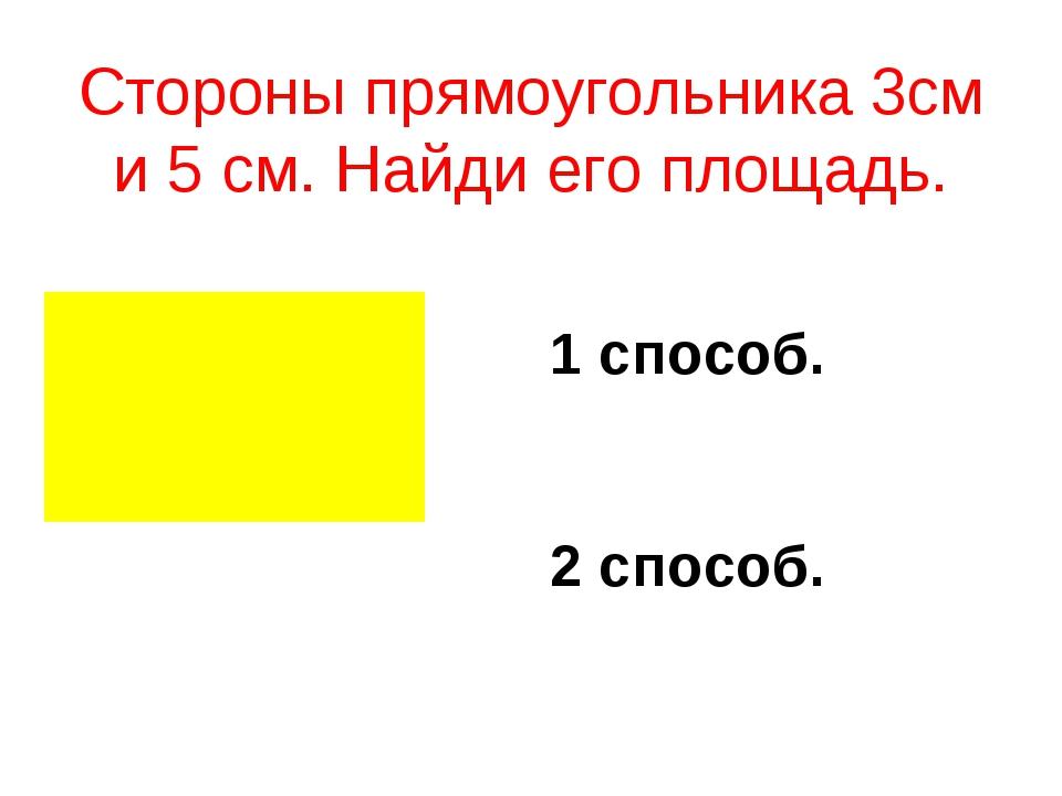 Стороны прямоугольника 3см и 5 см. Найди его площадь. 1 способ. 2 способ. ...